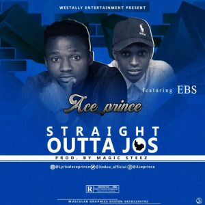 "[Music] Ace Prince – ""Straight Outta Jos"" ft EBS"